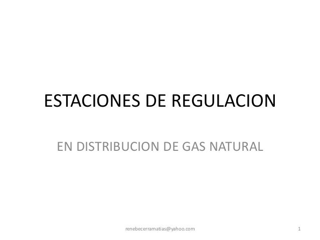 ESTACIONES DE REGULACION EN DISTRIBUCION DE GAS NATURAL  renebecerramatias@yahoo.com  1
