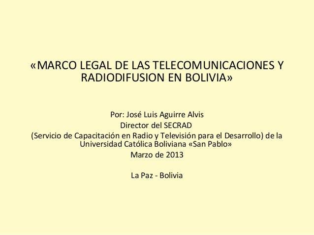 «MARCO LEGAL DE LAS TELECOMUNICACIONES Y RADIODIFUSION EN BOLIVIA» Por: José Luis Aguirre Alvis Director del SECRAD (Servi...