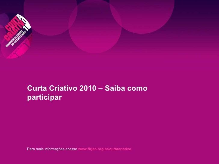 Para mais informações acesse   www.firjan.org.br/curtacriativo Curta Criativo 2010 – Saiba como participar