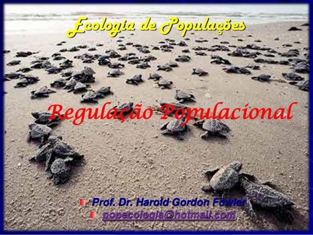 Ecologia de PopulaçõesRegulação Populacional    Prof. Dr. Harold Gordon Fowler      popecologia@hotmail.com