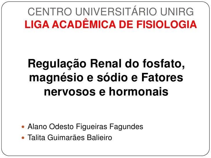 CENTRO UNIVERSITÁRIO UNIRGLIGA ACADÊMICA DE FISIOLOGIA Regulação Renal do fosfato, magnésio e sódio e Fatores   nervosos e...