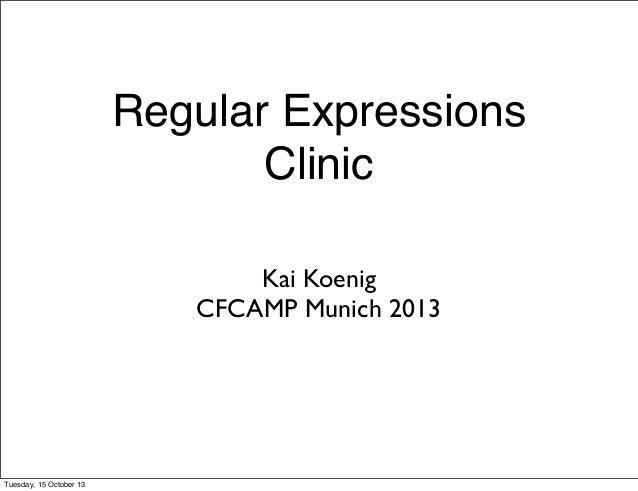 Regular Expressions Clinic Kai Koenig CFCAMP Munich 2013  Tuesday, 15 October 13