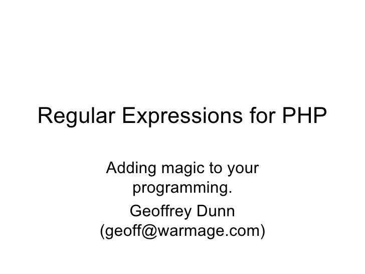 Regular Expressions for PHP Adding magic to your programming. Geoffrey Dunn (geoff@warmage.com)