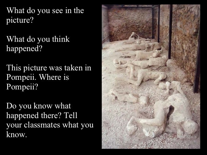 What do you see in the picture? What do you think happened? This picture was taken in Pompeii. Where is Pompeii? Do you kn...