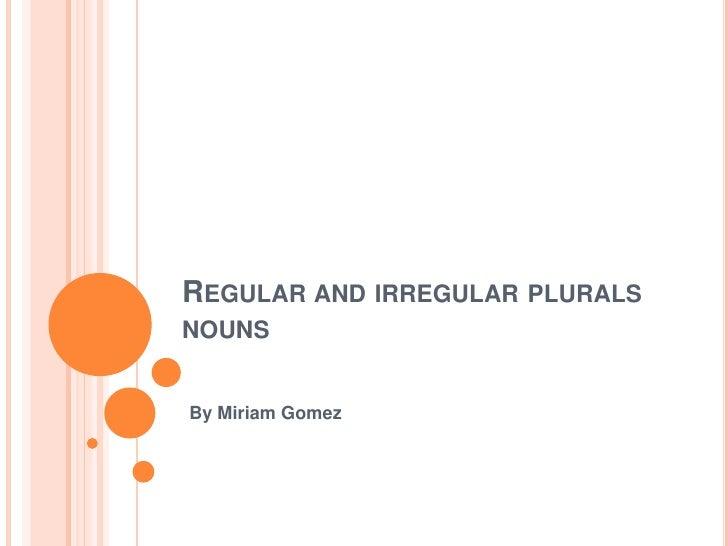REGULAR AND IRREGULAR PLURALSNOUNSBy Miriam Gomez