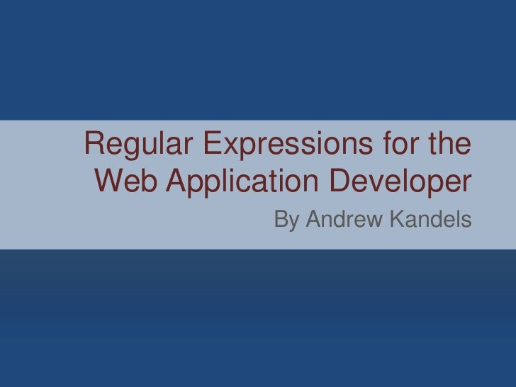 Regular Expressions for theWeb Application Developer             By Andrew Kandels