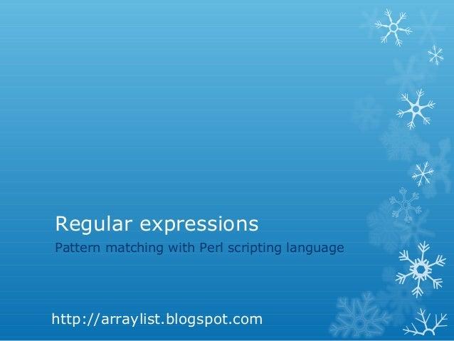 Regular expressionsPattern matching with Perl scripting languagehttp://arraylist.blogspot.com