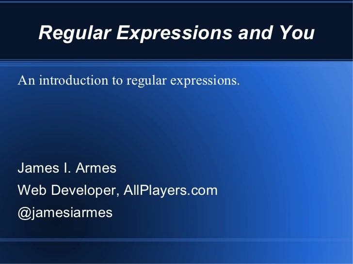 Regular Expressions and YouAn introduction to regular expressions.James I. ArmesWeb Developer, AllPlayers.com@jamesiarmes