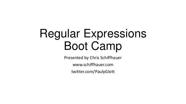 Regular Expressions Boot Camp Presented by Chris Schiffhauer www.schiffhauer.com twitter.com/PaulyGlott