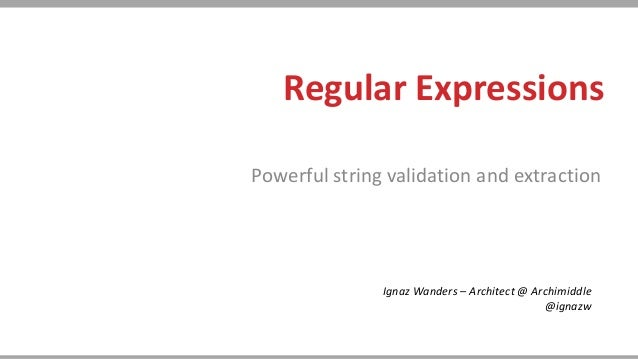 Regular ExpressionsPowerful string validation and extractionIgnaz Wanders – Architect @ Archimiddle@ignazw