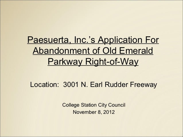Paesuerta, Inc.'s Application For Abandonment of Old Emerald    Parkway Right-of-WayLocation: 3001 N. Earl Rudder Freeway ...