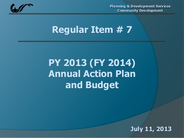 Planning & Development Services Community Development Regular Item # 7 PY 2013 (FY 2014) Annual Action Plan and Budget Jul...