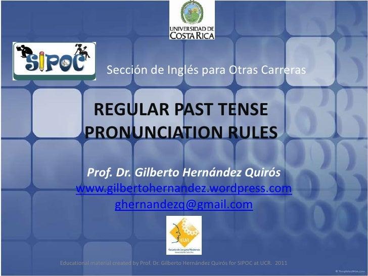Sección de Inglés para Otras Carreras<br />REGULAR PAST TENSE PRONUNCIATION RULES<br />Prof. Dr. Gilberto Hernández Quirós...