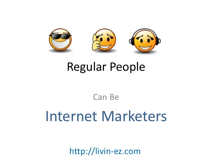 Regular People<br />Can Be<br />Internet Marketers<br />http://livin-ez.com<br />