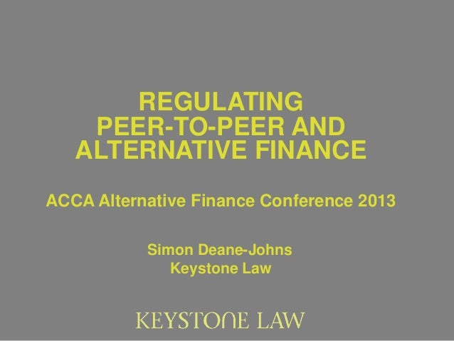 REGULATING    PEER-TO-PEER AND   ALTERNATIVE FINANCEACCA Alternative Finance Conference 2013           Simon Deane-Johns  ...