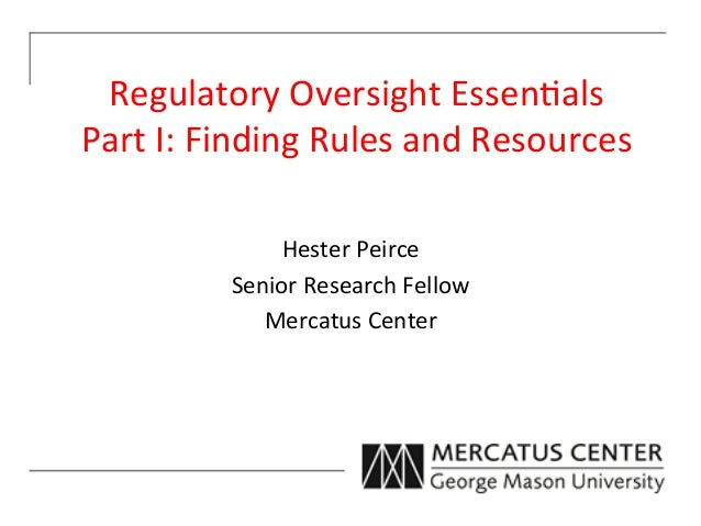 Regulatory Oversight Essen3als  Part I: Finding Rules and Resources                    Hester Peirce...