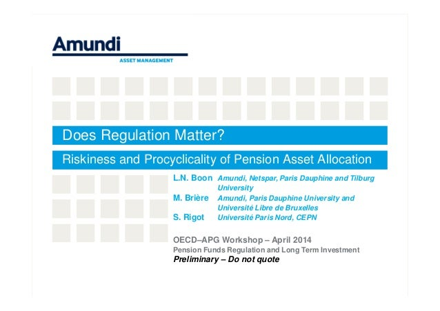 Does Regulation Matter? Riskiness and Procyclicality of Pension Asset Allocation L.N. Boon Amundi, Netspar, Paris Dauphine...