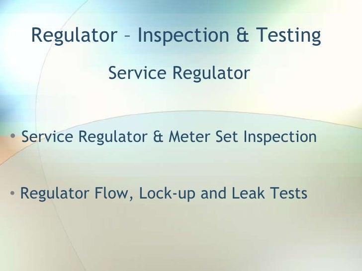 Regulator – Inspection & Testing<br />Service Regulator<br /><ul><li>Service Regulator & Meter Set Inspection