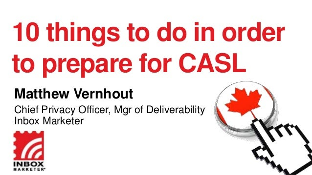 10 things to do in order to prepare for CASL Matthew Vernhout Chief Privacy Officer, Mgr of Deliverability Inbox Marketer