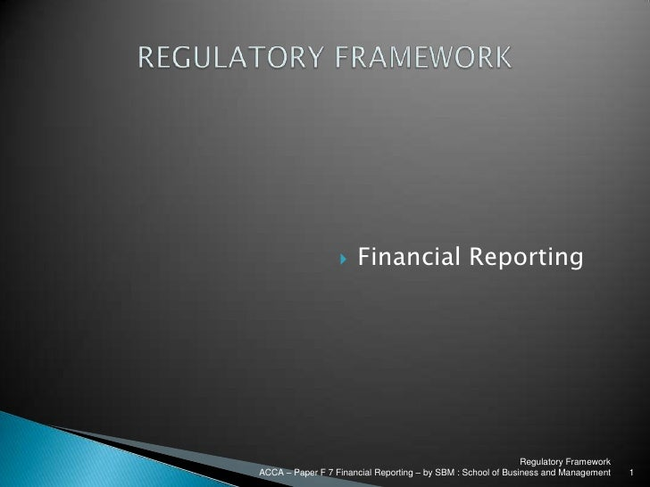 Regulatory Framework<br />ACCA – Paper F 7 Financial Reporting – by SBM : School of Business and Management<br />1<br />RE...