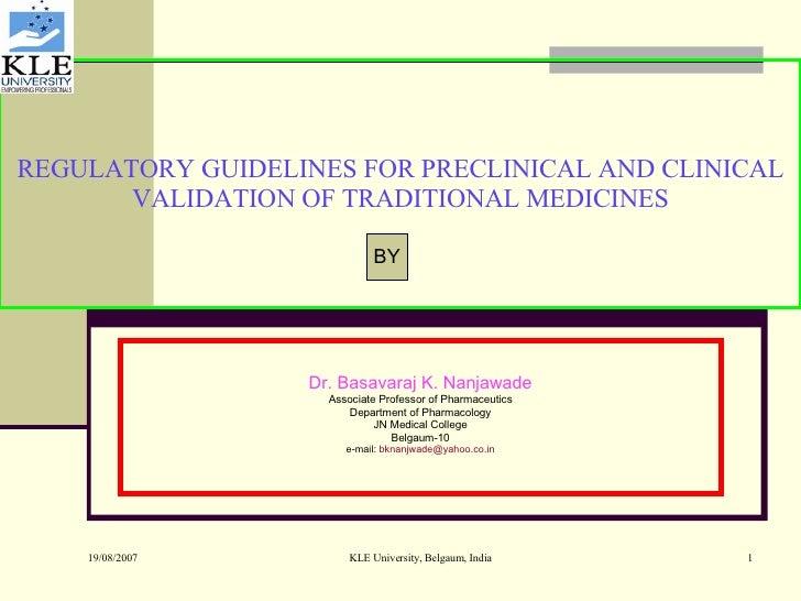 REGULATORY GUIDELINES FOR PRECLINICAL AND CLINICAL VALIDATION OF TRADITIONAL MEDICINES Dr. Basavaraj K. Nanjawade Associat...