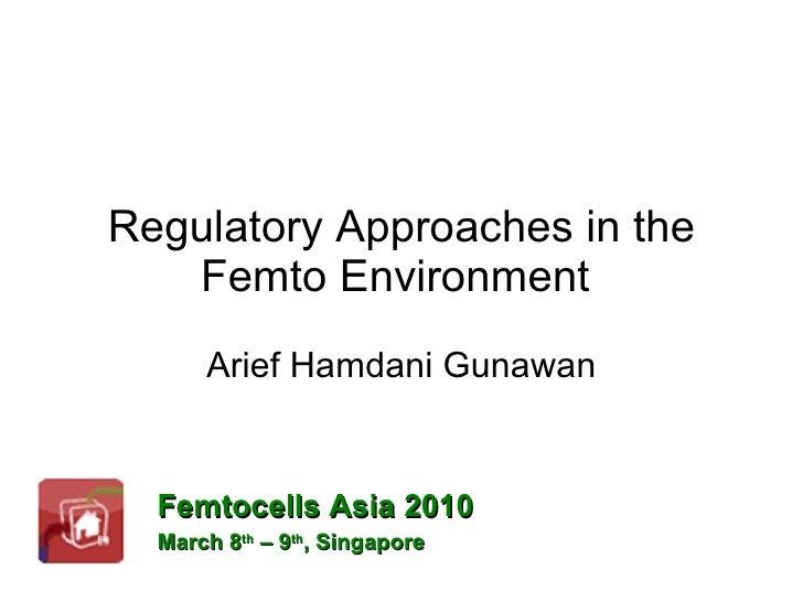 Regulatory Approaches in the Femto Environment  Arief Hamdani Gunawan Femtocells Asia 2010 March 8 th  – 9 th , Singapore