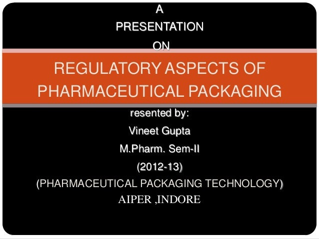 APRESENTATIONONREGULATORY ASPECTS OFPHARMACEUTICAL PACKAGINGresented by:Vineet GuptaM.Pharm. Sem-II(2012-13)(PHARMACEUTICA...