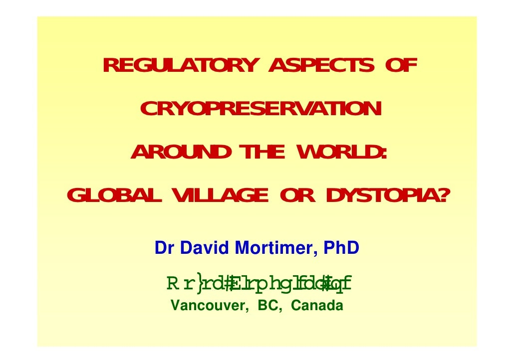 REGULATORY ASPECTS OF      CRYOPRESERVATION     AROUND THE WORLD: GLOBAL VILLAGE OR DYSTOPIA?       Dr David Mortimer, PhD...