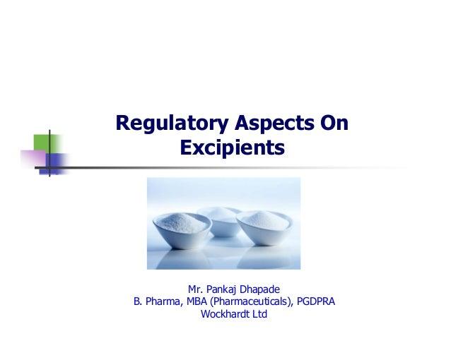 Regulatory Aspects On Excipients  Mr. Pankaj Dhapade B. Pharma, MBA (Pharmaceuticals), PGDPRA Wockhardt Ltd