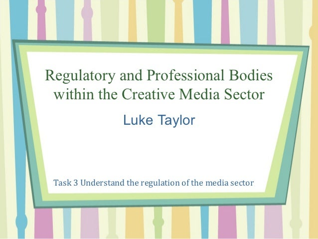 Regulatory and Professional Bodies within the Creative Media Sector                   Luke Taylor Task 3 Understand the re...