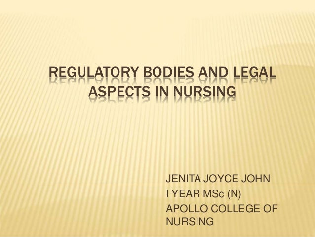 REGULATORY BODIES AND LEGAL ASPECTS IN NURSING JENITA JOYCE JOHN I YEAR MSc (N) APOLLO COLLEGE OF NURSING