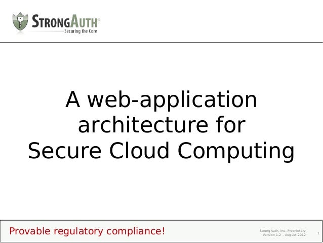A web-application       architecture for   Secure Cloud ComputingProvable regulatory compliance!   StrongAuth, Inc. Propri...