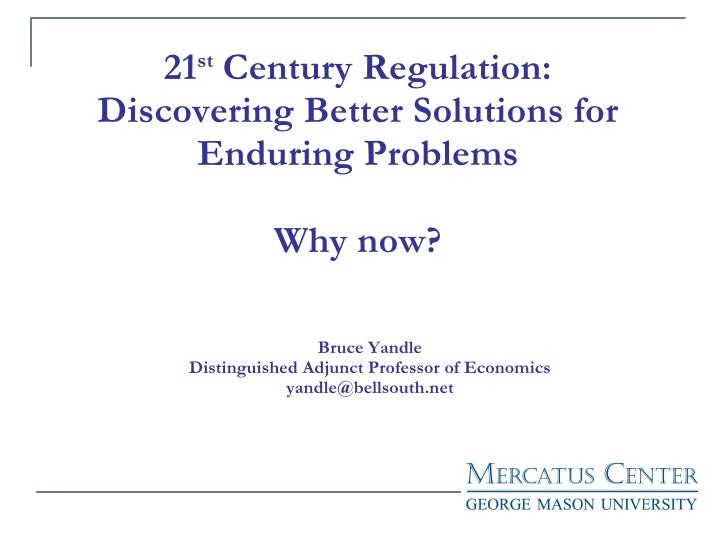 21 st  Century Regulation: Discovering Better Solutions for Enduring Problems Why now? Bruce Yandle Distinguished Adjunct ...