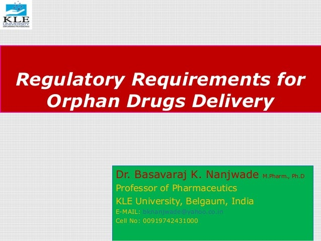 Regulatory Requirements for Orphan Drugs Delivery Dr. Basavaraj K. Nanjwade M.Pharm., Ph.D Professor of Pharmaceutics KLE ...