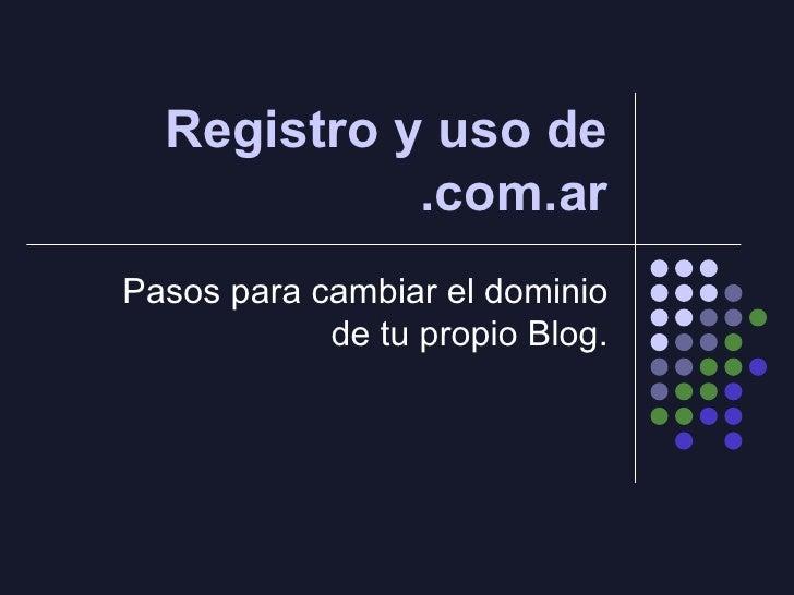 Registro y uso de .com.ar Pasos para cambiar el dominio de tu propio Blog.