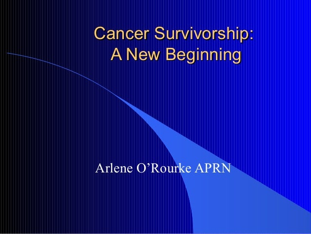 Cancer Survivorship:Cancer Survivorship: A New BeginningA New Beginning Arlene O'Rourke APRN