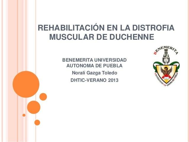 REHABILITACIÓN EN LA DISTROFIA MUSCULAR DE DUCHENNE BENEMERITA UNIVERSIDAD AUTONOMA DE PUEBLA Noralí Gazga Toledo DHTIC-VE...
