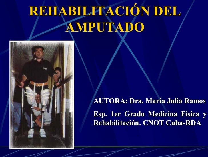 REHABILITACIÓN DEL     AMPUTADO            AUTORA: Dra. María Julia Ramos        Esp. 1er Grado Medicina Física y        R...