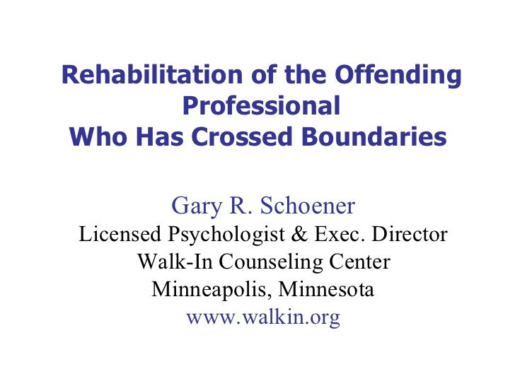 Rehabilitation of the Offending Professional Who Has Crossed Boundaries  Gary R. Schoener Licensed Psychologist & Exec. Di...