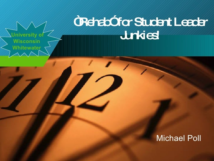 """"""" Rehab"""" for Student Leader Junkies! Michael Poll University of Wisconsin Whitewater"""