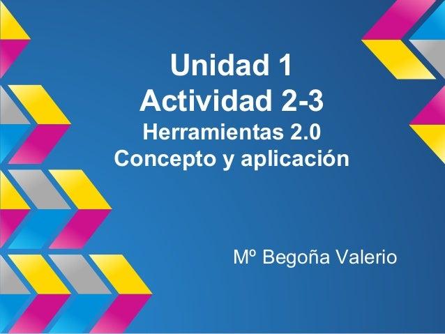 Unidad 1 Actividad 2-3 Herramientas 2.0 Concepto y aplicación  Mº Begoña Valerio