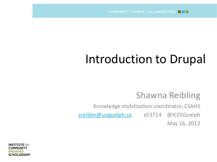Introduction to Drupal                      Shawna Reibling       Knowledge mobilization coordinator, CSAHSsreiblin@uoguel...