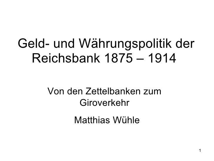 Geld- und Währungspolitik der Reichsbank 1875 – 1914  Matthias Wühle Von den Zettelbanken zum Giroverkehr