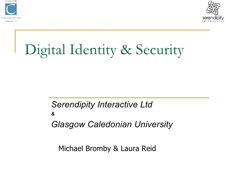 Digital Identity & Security Serendipity Interactive Ltd & Glasgow Caledonian University Michael Bromby & Laura Reid