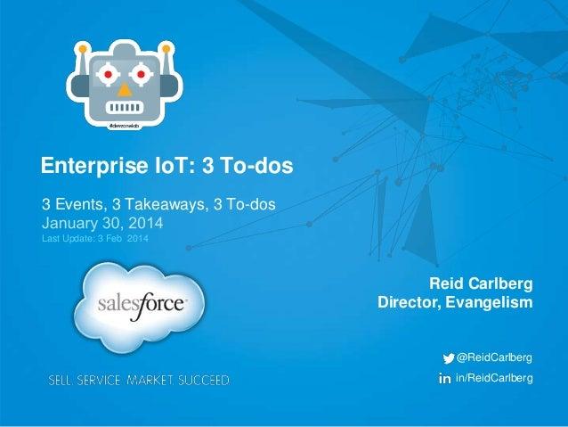 Enterprise IoT: 3 To-dos 3 Events, 3 Takeaways, 3 To-dos Last Update: 3 Feb 2014  Reid Carlberg Director, Evangelism  @Rei...