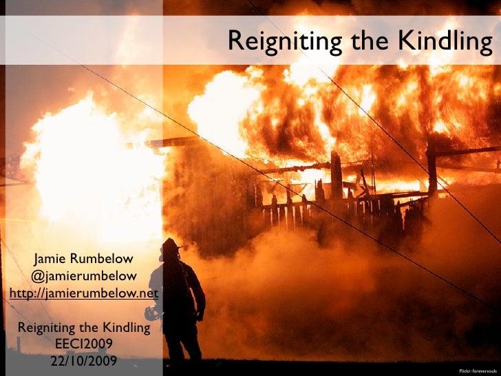 Reigniting the Kindling         Jamie Rumbelow     @jamierumbelow http://jamierumbelow.net   Reigniting the Kindling      ...