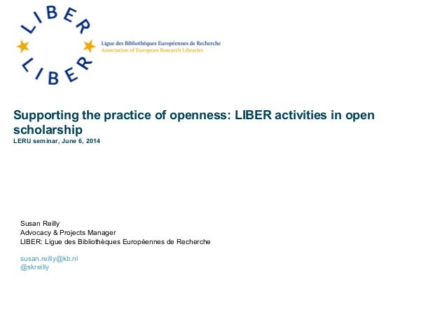 Supporting the practice of openness: LIBER activities in open scholarship LERU seminar, June 6, 2014 Susan Reilly Advocacy...