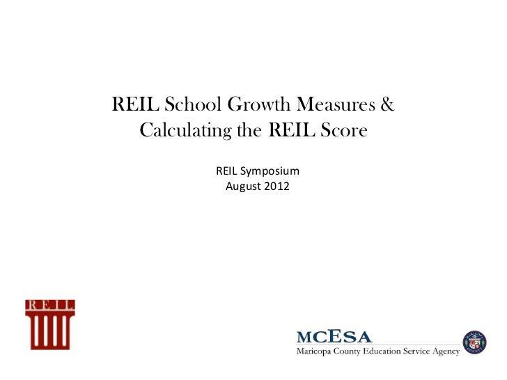 REIL School Growth Measures &  Calculating the REIL Score          REIL Symposium           August 2012