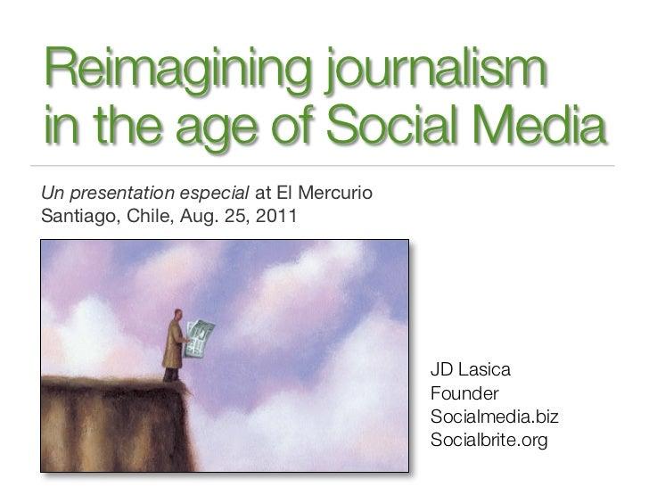 Reimagining journalismin the age of Social MediaUn presentation especial at El MercurioSantiago, Chile, Aug. 25, 2011     ...