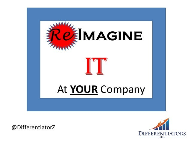Re Imagine IT At YOUR Company @DifferentiatorZ